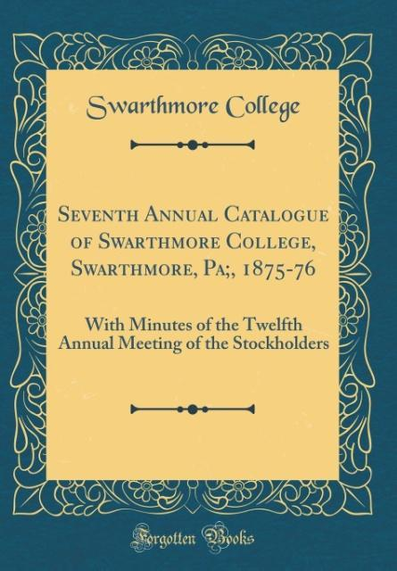 Seventh Annual Catalogue of Swarthmore College, Swarthmore, Pa;, 1875-76