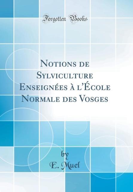 Notions de Sylviculture Enseignées à l'École Normale des Vosges (Classic Reprint)