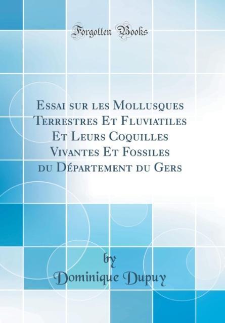 Essai sur les Mollusques Terrestres Et Fluviatiles Et Leurs Coquilles Vivantes Et Fossiles du Département du Gers (Class