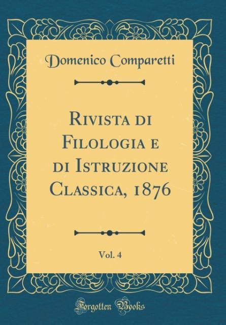 Rivista di Filologia e di Istruzione Classica, 1876, Vol. 4 (Classic Reprint)