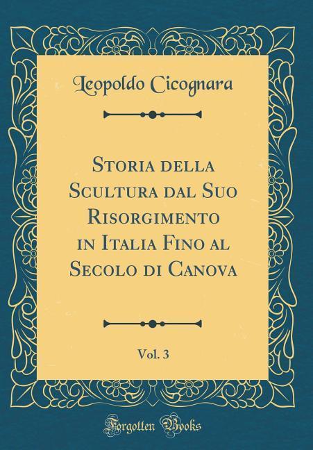 Storia della Scultura dal Suo Risorgimento in Italia Fino al Secolo di Canova, Vol. 3 (Classic Reprint) als Buch von Leopoldo Cicognara - Forgotten Books