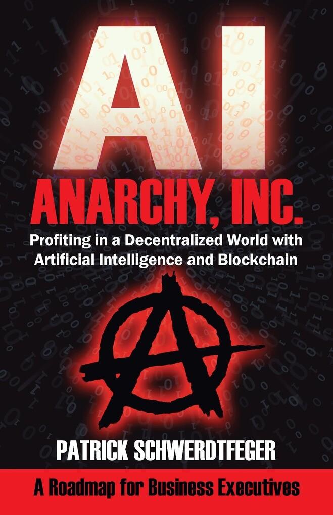 Anarchy, Inc.: Profiting in a Decentralized World with Artificial Intelligence and Blockchain by Patrick Schwerdtfeger als eBook von Patrick Schwe...