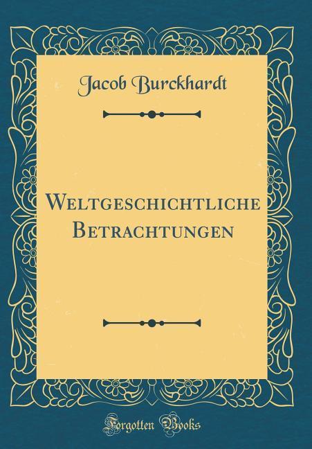 Weltgeschichtliche Betrachtungen (Classic Reprint)