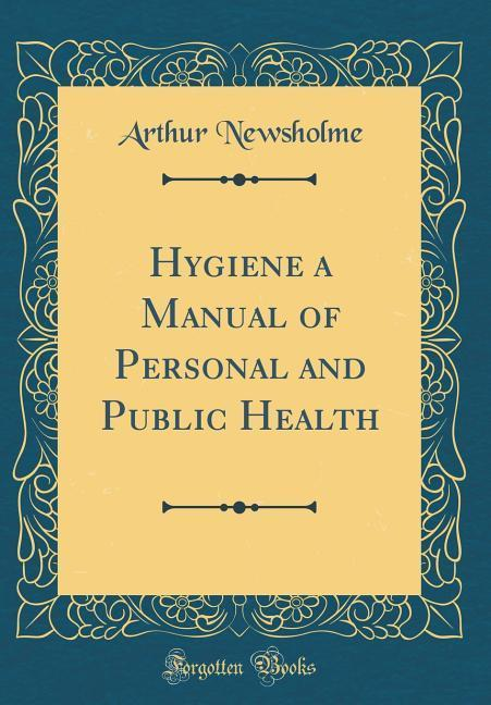 Hygiene a Manual of Personal and Public Health (Classic Reprint)