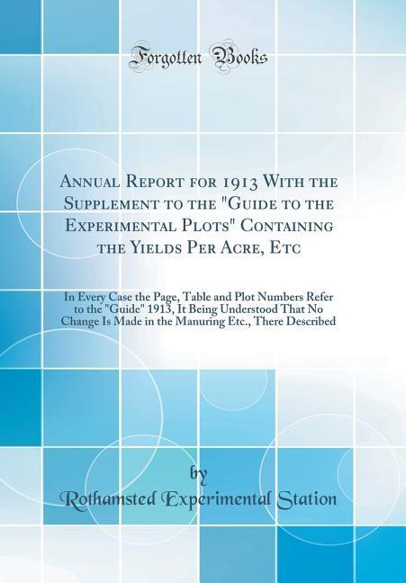 Annual Report for 1913 With the Supplement to the Guide to the Experimental Plots Containing the Yields Per Acre, Etc