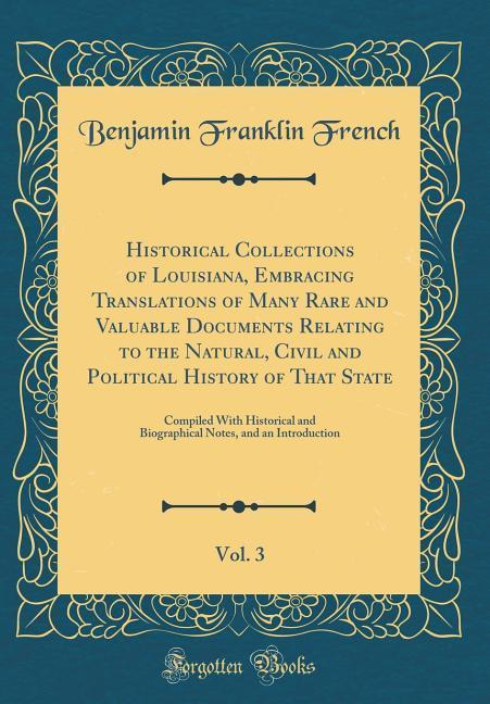 Historical Collections of Louisiana, Embracing Translations of Many Rare and Valuable Documents Relating to the Natural,