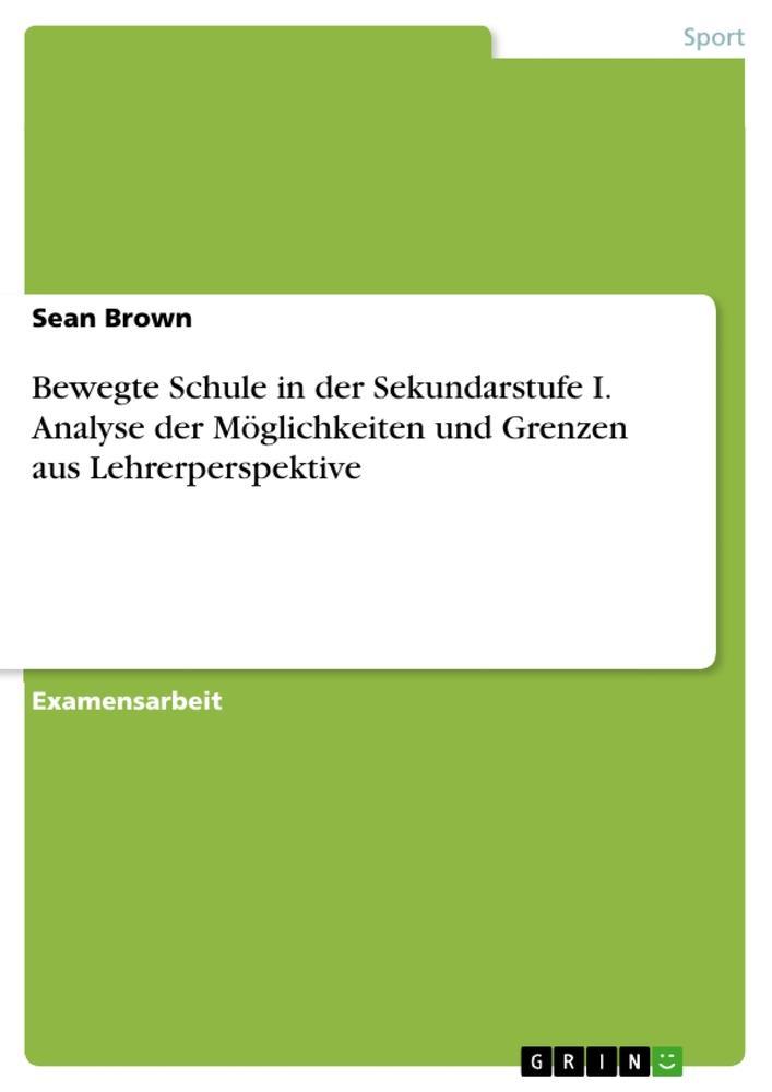 Bewegte Schule in der Sekundarstufe I. Analyse der Möglichkeiten und Grenzen aus Lehrerperspektive als Buch von Sean Brown