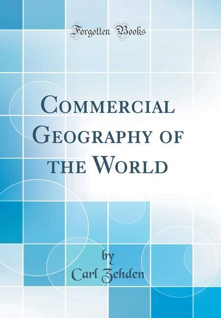 Commercial Geography of the World (Classic Reprint)