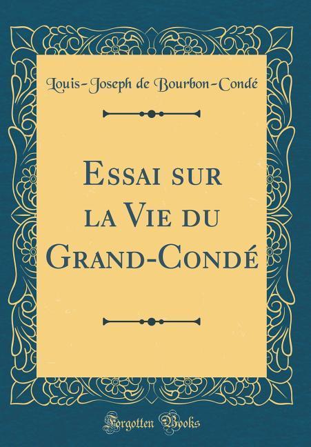 Essai sur la Vie du Grand-Condé (Classic Reprint)
