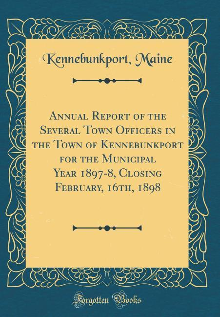 Annual Report of the Several Town Officers in the Town of Kennebunkport for the Municipal Year 1897-8, Closing February,