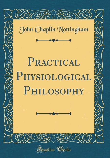 Practical Physiological Philosophy (Classic Reprint)