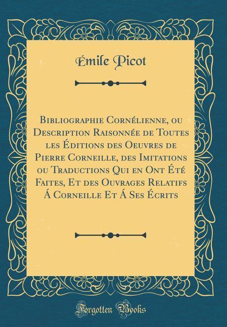 Bibliographie Cornélienne, ou Description Raisonnée de Toutes les Éditions des Oeuvres de Pierre Corneille, des Imitatio