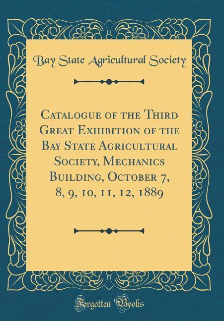 Catalogue of the Third Great Exhibition of the Bay State Agricultural Society, Mechanics Building, October 7, 8, 9, 10,