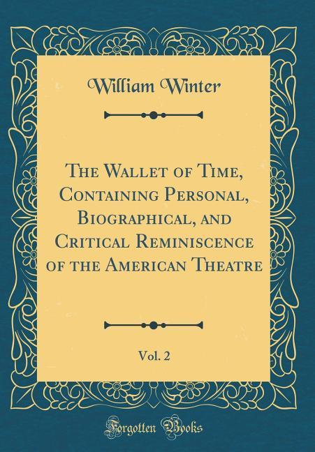 The Wallet of Time, Containing Personal, Biographical, and Critical Reminiscence of the American Theatre, Vol. 2 (Classi