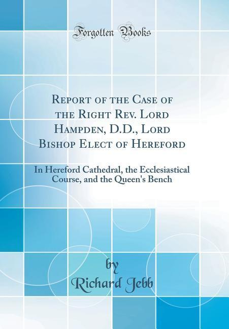 Report of the Case of the Right Rev. Lord Hampden, D.D., Lord Bishop Elect of Hereford