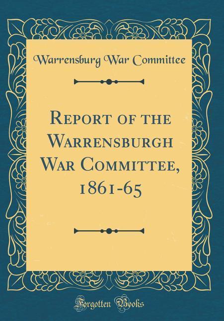 Report of the Warrensburgh War Committee, 1861-65 (Classic Reprint)