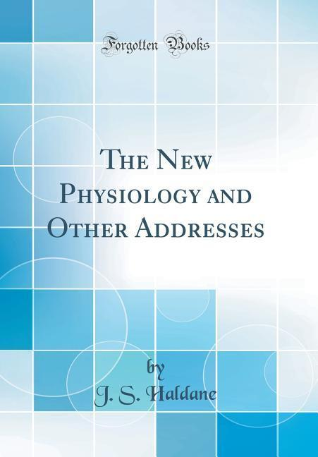 The New Physiology and Other Addresses (Classic Reprint)
