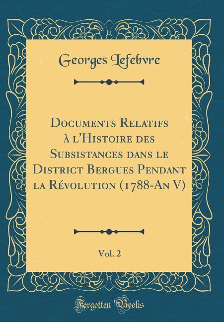 Documents Relatifs à l'Histoire des Subsistances dans le District Bergues Pendant la Révolution (1788-An V), Vol. 2 (Cla