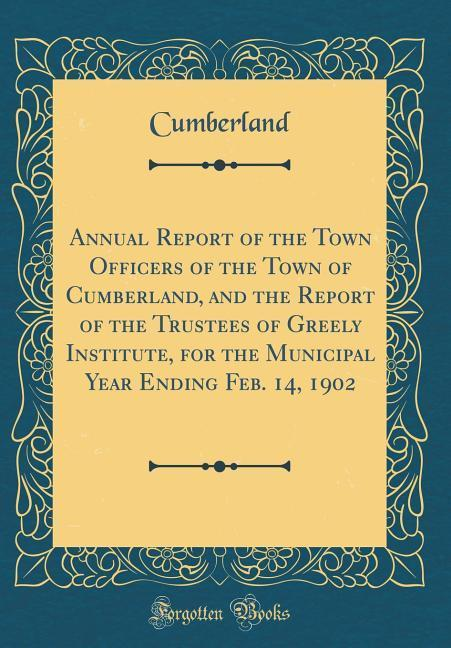 Annual Report of the Town Officers of the Town of Cumberland, and the Report of the Trustees of Greely Institute, for th
