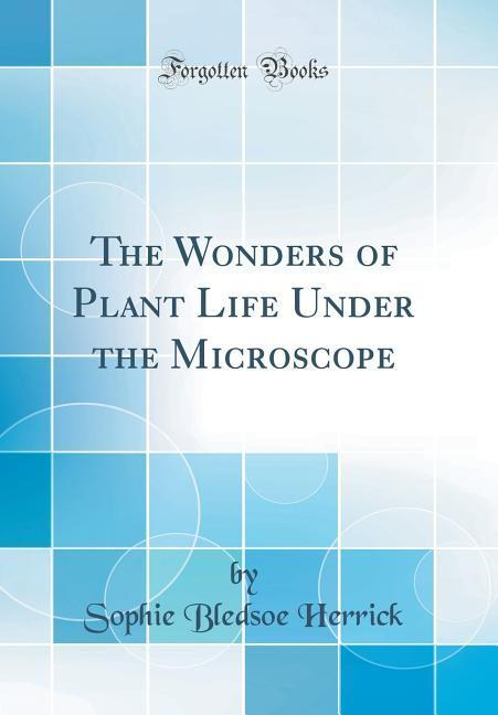 The Wonders of Plant Life Under the Microscope (Classic Reprint)