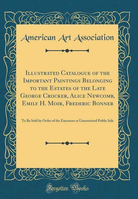 Illustrated Catalogue of the Important Paintings Belonging to the Estates of the Late George Crocker, Alice Newcomb, Emi