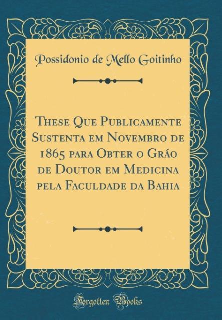 These Que Publicamente Sustenta em Novembro de 1865 para Obter o Gráo de Doutor em Medicina pela Faculdade da Bahia (Classic Reprint) als Buch von... - Forgotten Books