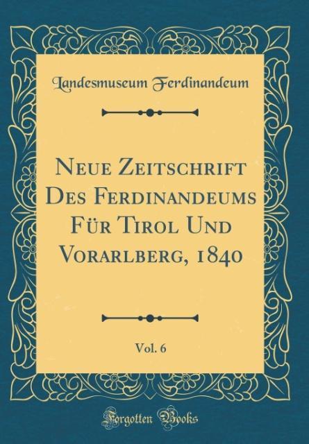 Neue Zeitschrift Des Ferdinandeums Für Tirol Und Vorarlberg, 1840, Vol. 6 (Classic Reprint)