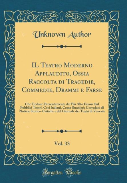 IL Teatro Moderno Applaudito, Ossia Raccolta di Tragedie, Commedie, Drammi e Farse, Vol. 33