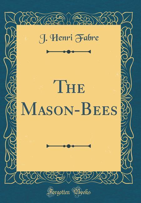 The Mason-Bees (Classic Reprint)
