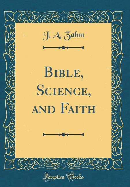 Bible, Science, and Faith (Classic Reprint)