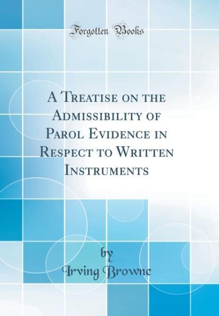 A Treatise on the Admissibility of Parol Evidence in Respect to Written Instruments (Classic Reprint)