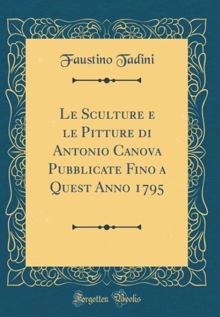Le Sculture e le Pitture di Antonio Canova Pubblicate Fino a Quest Anno 1795 (Classic Reprint)