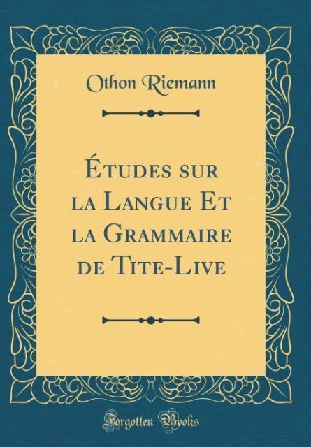 Études sur la Langue Et la Grammaire de Tite-Live (Classic Reprint)