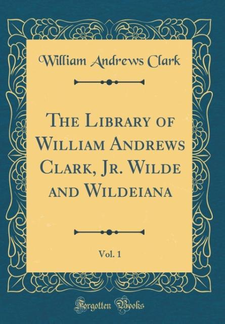 The Library of William Andrews Clark, Jr. Wilde and Wildeiana, Vol. 1 (Classic Reprint)