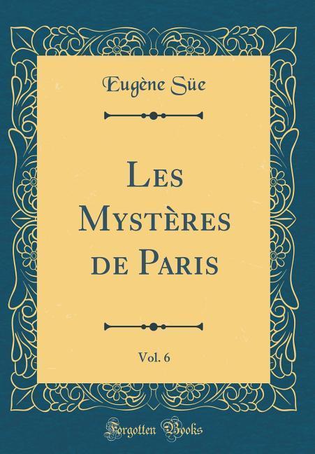 Les Mystères de Paris, Vol. 6 (Classic Reprint)