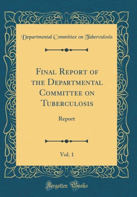 Final Report of the Departmental Committee on Tuberculosis, Vol. 1
