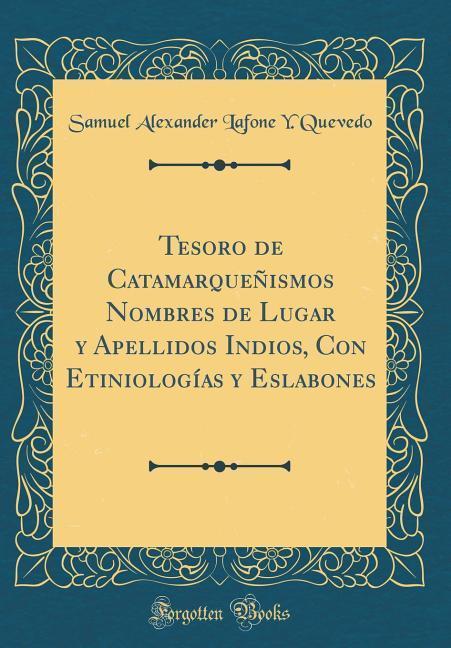 Tesoro de Catamarqueñismos Nombres de Lugar y Apellidos Indios, Con Etiniologías y Eslabones (Classic Reprint)