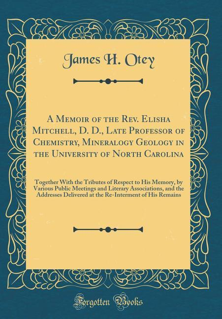 A Memoir of the Rev. Elisha Mitchell, D. D., Late Professor of Chemistry, Mineralogy Geology in the University of North