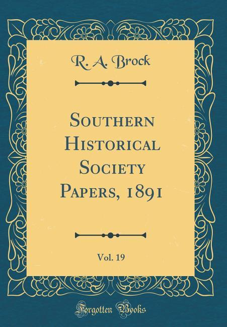 Southern Historical Society Papers, 1891, Vol. 19 (Classic Reprint)