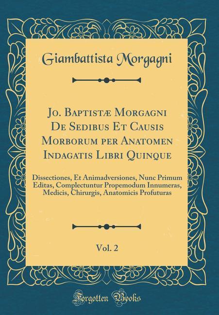 Jo. Baptistæ Morgagni De Sedibus Et Causis Morborum per Anatomen Indagatis Libri Quinque, Vol. 2