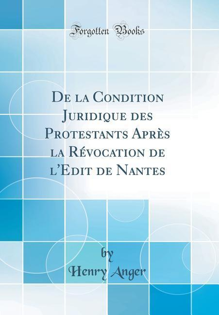 De la Condition Juridique des Protestants Après la Révocation de l'Edit de Nantes (Classic Reprint)