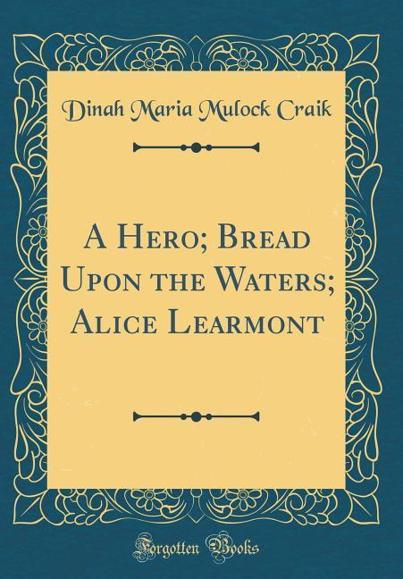 A Hero; Bread Upon the Waters; Alice Learmont (Classic Reprint)