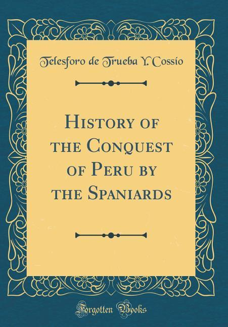 History of the Conquest of Peru by the Spaniards (Classic Reprint)