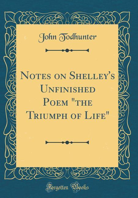 Notes on Shelley's Unfinished Poem the Triumph of Life (Classic Reprint)