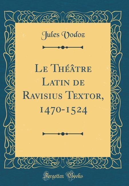 Le Théâtre Latin de Ravisius Textor, 1470-1524 (Classic Reprint)
