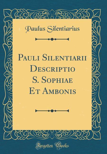 Pauli Silentiarii Descriptio S. Sophiae Et Ambonis (Classic Reprint)