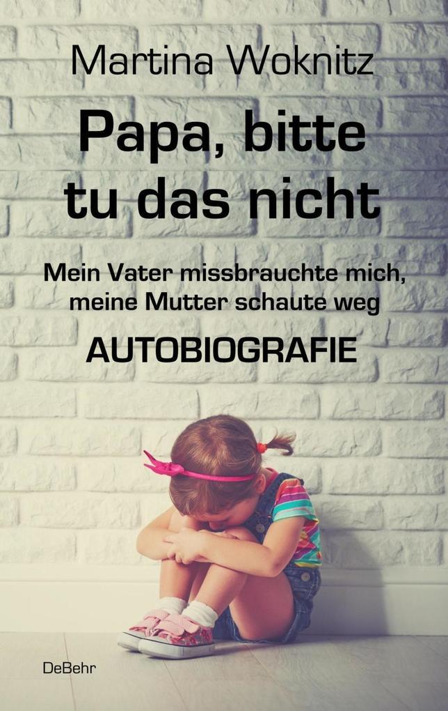 Papa, bitte tu das nicht - Mein Vater missbrauchte mich, meine Mutter schaute weg - AUTOBIOGRAFIE als Taschenbuch