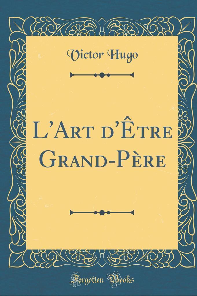 L'Art d'Être Grand-Père (Classic Reprint) als Buch von Victor Hugo
