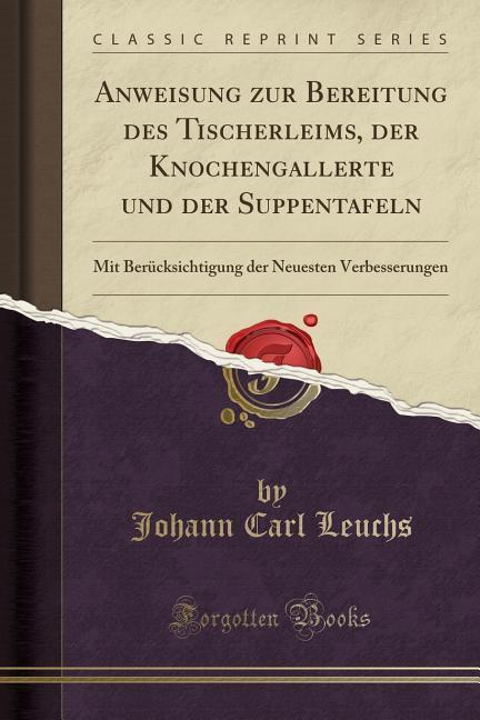 Anweisung zur Bereitung des Tischerleims, der Knochengallerte und der Suppentafeln als Taschenbuch von Johann Carl Leuchs