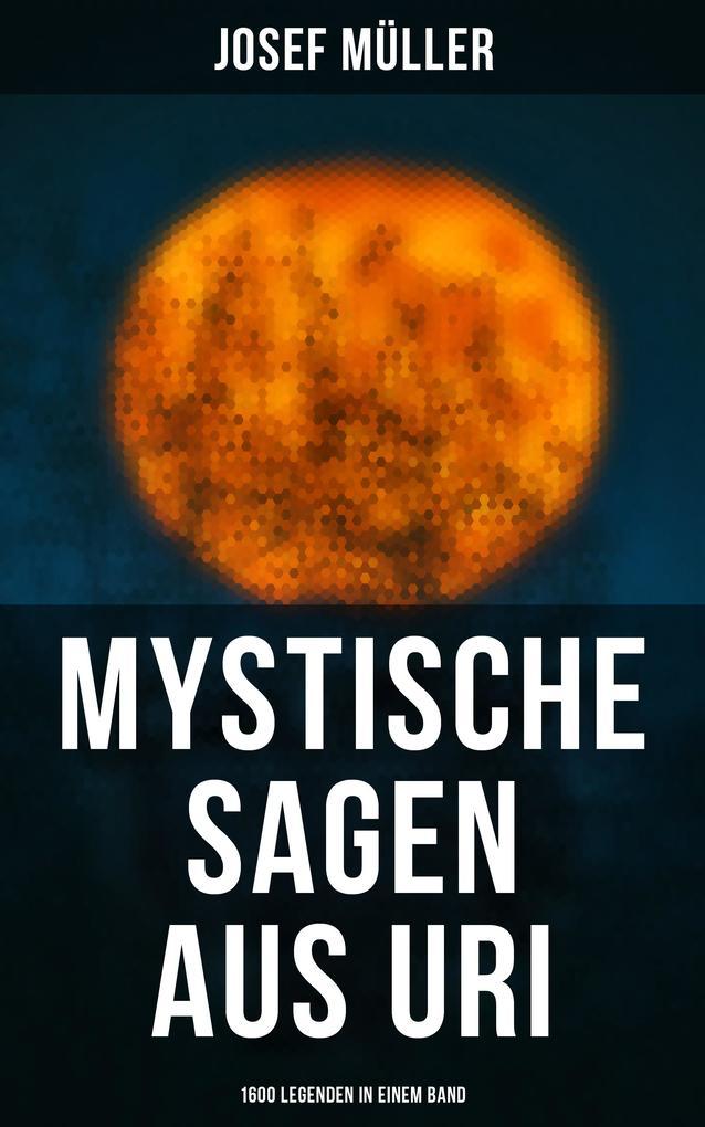 Mystische Sagen aus Uri: 1600 Legenden in einem Band als eBook